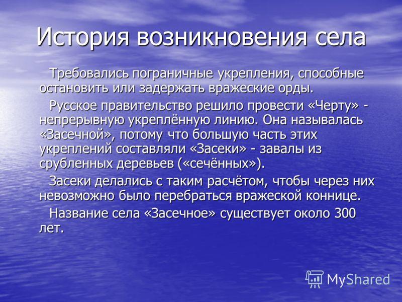 История возникновения села Требовались пограничные укрепления, способные остановить или задержать вражеские орды. Требовались пограничные укрепления, способные остановить или задержать вражеские орды. Русское правительство решило провести «Черту» - н