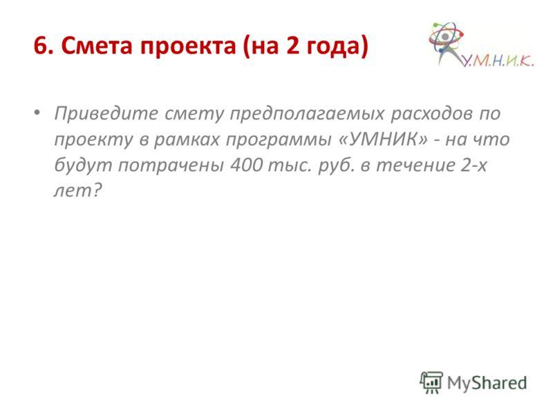 6. Смета проекта (на 2 года) Приведите смету предполагаемых расходов по проекту в рамках программы «УМНИК» - на что будут потрачены 400 тыс. руб. в течение 2-х лет?