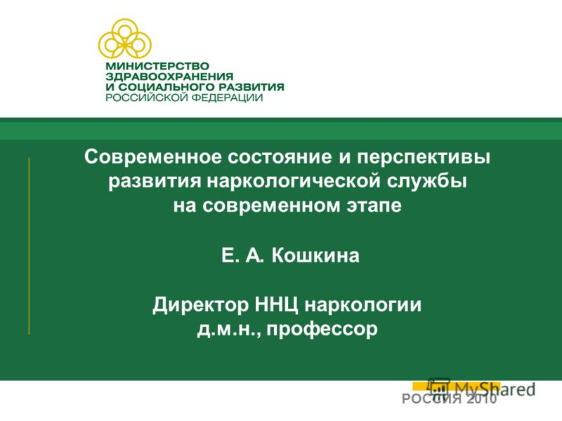 Современное состояние и перспективы развития наркологической службы на современном этапе Е. А. Кошкина Директор ННЦ наркологии д.м.н., профессор РОССИЯ 2010