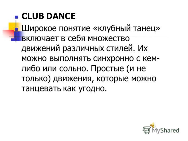 CLUB DANCE Широкое понятие «клубный танец» включает в себя множество движений различных стилей. Их можно выполнять синхронно с кем- либо или сольно. Простые (и не только) движения, которые можно танцевать как угодно.