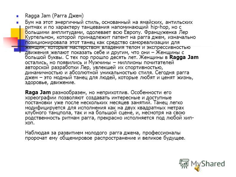 Ragga Jam (Рагга Джем) Бум на этот энергичный стиль, основанный на ямайских, антильских ритмах и по характеру танцевания напоминающий hip-hop, но с большими амплитудами, одолевает всю Европу. Француженка Лер Куртельмон, которой принадлежит патент на