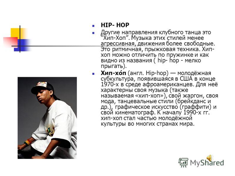 HIP- HOP Другие направления клубного танца это Хип-Хоп. Музыка этих стилей менее агрессивная, движения более свободные. Это ритмичная, прыжковая техника. Хип- хоп можно отличить по пружинке и как видно из названия ( hip- hop - мелко прыгать). Хип-хо́