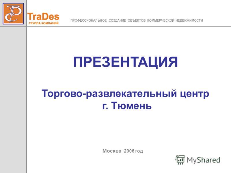 ПРЕЗЕНТАЦИЯ Торгово-развлекательный центр г. Тюмень Москва 2006 год ПРОФЕССИОНАЛЬНОЕ СОЗДАНИЕ ОБЪЕКТОВ КОММЕРЧЕСКОЙ НЕДВИЖИМОСТИ