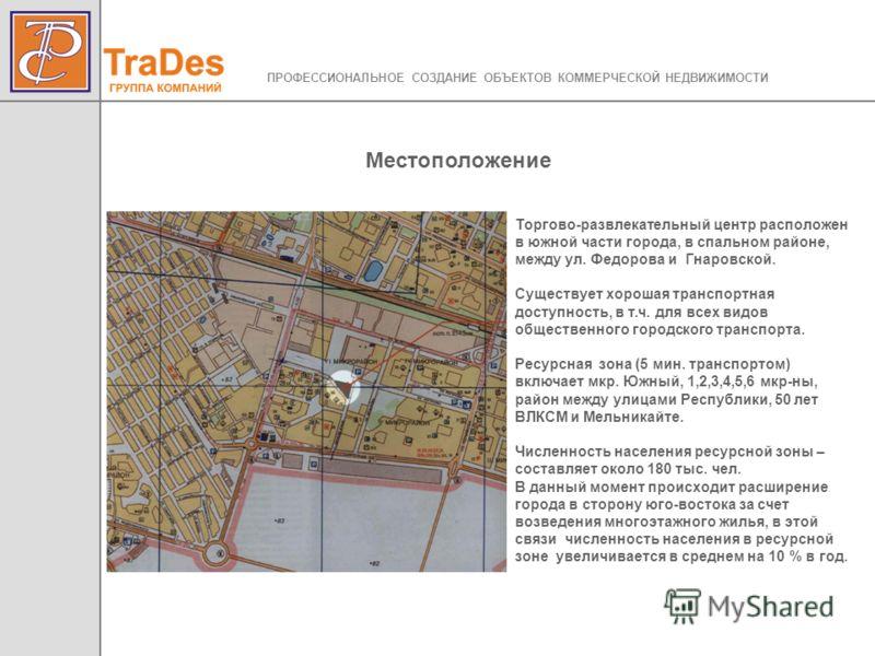 Торгово-развлекательный центр расположен в южной части города, в спальном районе, между ул. Федорова и Гнаровской. Существует хорошая транспортная доступность, в т.ч. для всех видов общественного городского транспорта. Ресурсная зона (5 мин. транспор