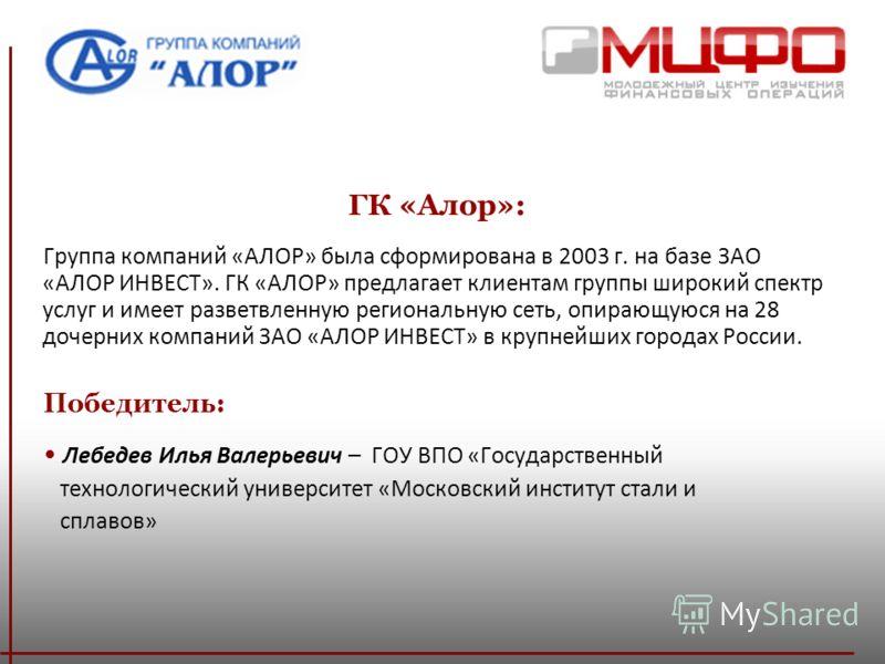 ГК «Алор»: Группа компаний «АЛОР» была сформирована в 2003 г. на базе ЗАО «АЛОР ИНВЕСТ». ГК «АЛОР» предлагает клиентам группы широкий спектр услуг и имеет разветвленную региональную сеть, опирающуюся на 28 дочерних компаний ЗАО «АЛОР ИНВЕСТ» в крупне
