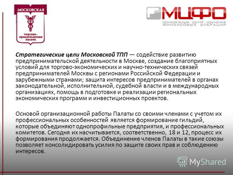 Стратегические цели Московской ТПП содействие развитию предпринимательской деятельности в Москве, создание благоприятных условий для торгово-экономических и научно-технических связей предпринимателей Москвы с регионами Российской Федерации и зарубежн