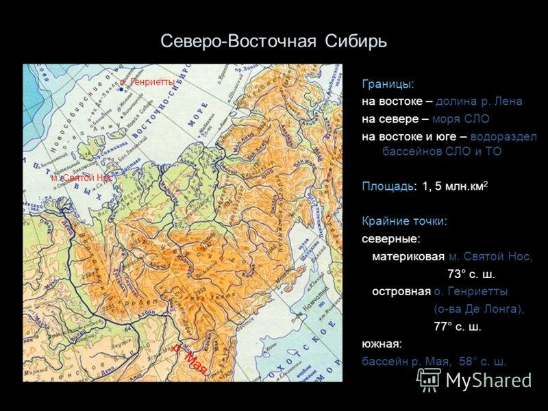Северо-Восточная Сибирь Границы: на востоке – долина р. Лена на севере – моря СЛО на востоке и юге – водораздел бассейнов СЛО и ТО Площадь: 1, 5 млн.км 2 Крайние точки: северные: материковая м. Святой Нос, 73° с. ш. островная о. Генриетты (о-ва Де Ло