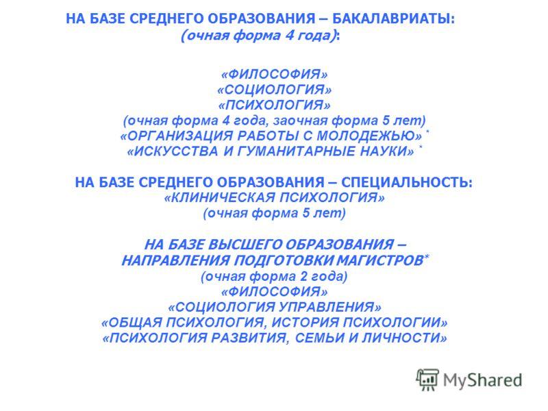 НА БАЗЕ СРЕДНЕГО ОБРАЗОВАНИЯ – БАКАЛАВРИАТЫ: (очная форма 4 года): «ФИЛОСОФИЯ» «СОЦИОЛОГИЯ» «ПСИХОЛОГИЯ» (очная форма 4 года, заочная форма 5 лет) «ОРГАНИЗАЦИЯ РАБОТЫ С МОЛОДЕЖЬЮ» * «ИСКУССТВА И ГУМАНИТАРНЫЕ НАУКИ» * НА БАЗЕ СРЕДНЕГО ОБРАЗОВАНИЯ – СП