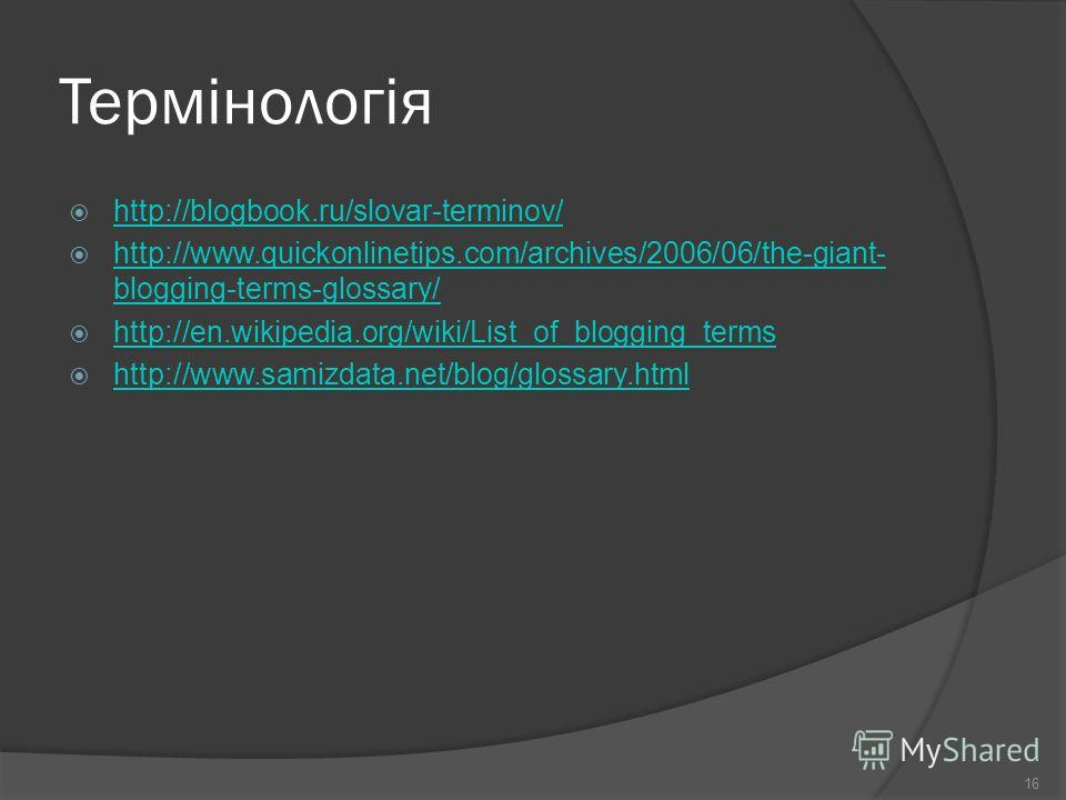 Термінологія http://blogbook.ru/slovar-terminov/ http://www.quickonlinetips.com/archives/2006/06/the-giant- blogging-terms-glossary/ http://www.quickonlinetips.com/archives/2006/06/the-giant- blogging-terms-glossary/ http://en.wikipedia.org/wiki/List