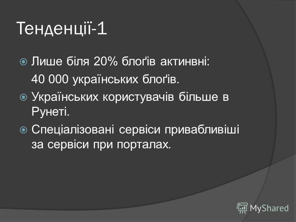 Тенденції-1 Лише біля 20% блоґів актинвні: 40 000 українських блоґів. Українських користувачів більше в Рунеті. Спеціалізовані сервіси привабливіші за сервіси при порталах.