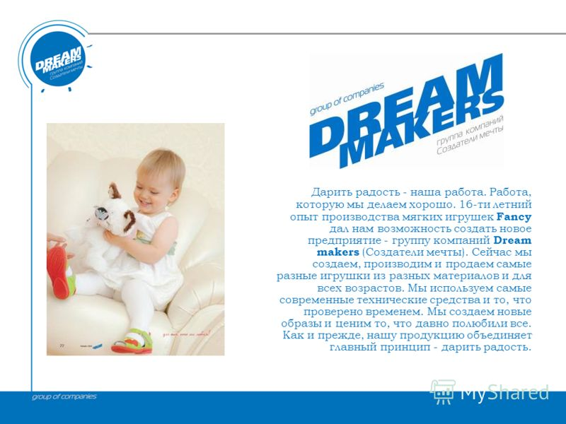 ТОЙЗ Дарить радость - наша работа. Работа, которую мы делаем хорошо. 16-ти летний опыт производства мягких игрушек Fancy дал нам возможность создать новое предприятие - группу компаний Dream makers (Создатели мечты). Сейчас мы создаем, производим и п