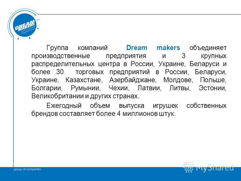 Группа компаний Dream makers объединяет производственные предприятия и 3 крупных распределительных центра в России, Украине, Беларуси и более 30 торговых предприятий в России, Беларуси, Украине, Казахстане, Азербайджане, Молдове, Польше, Болгарии, Ру