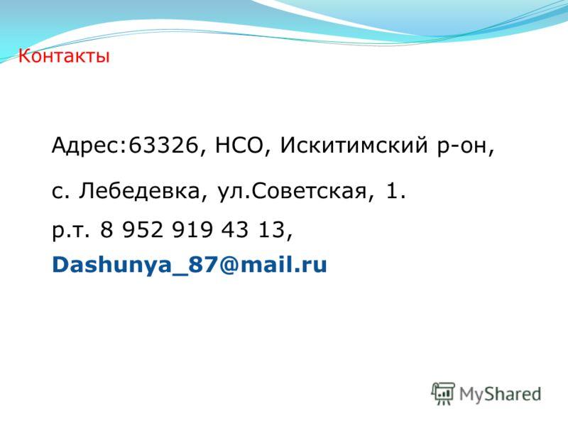 Контакты Адрес:63326, НСО, Искитимский р-он, с. Лебедевка, ул.Советская, 1. р.т. 8 952 919 43 13, Dashunya_87@mail.ru