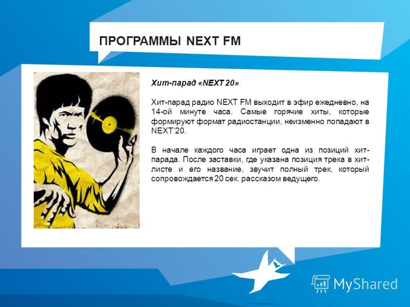 Хит-парад «NEXT 20» Хит-парад радио NEXT FM выходит в эфир ежедневно, на 14-ой минуте часа. Самые горячие хиты, которые формируют формат радиостанции, неизменно попадают в NEXT20. В начале каждого часа играет одна из позиций хит- парада. После застав