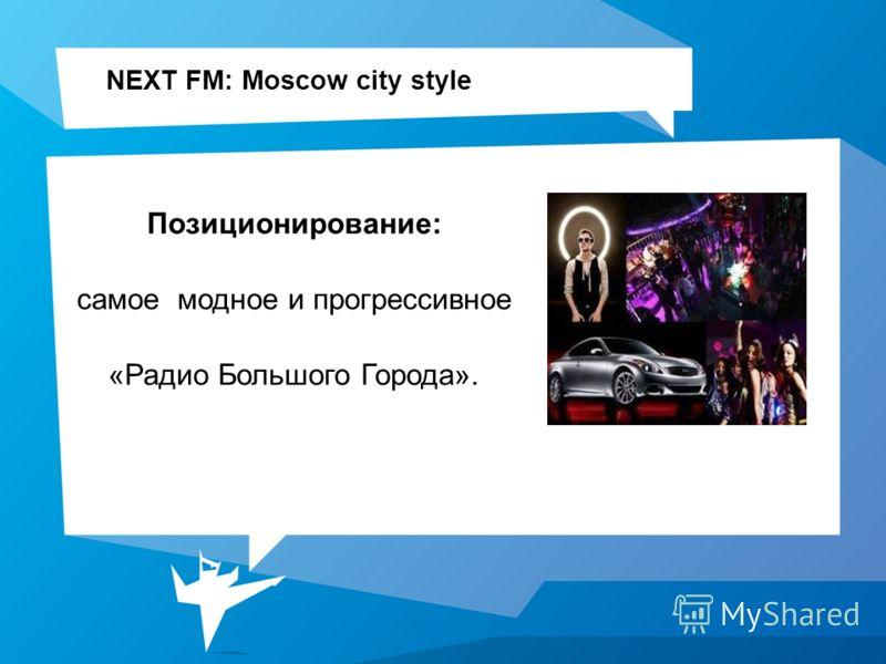 NEXT FM: Moscow city style Позиционирование: самое модное и прогрессивное «Радио Большого Города».