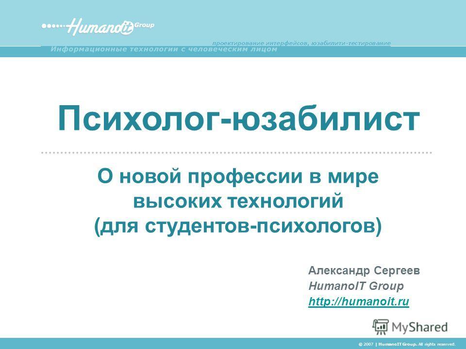 Александр Сергеев HumanoIT Group http://humanoit.ru Психолог-юзабилист О новой профессии в мире высоких технологий (для студентов-психологов) © 2007 | HumanoIT Group. All rights reserved.