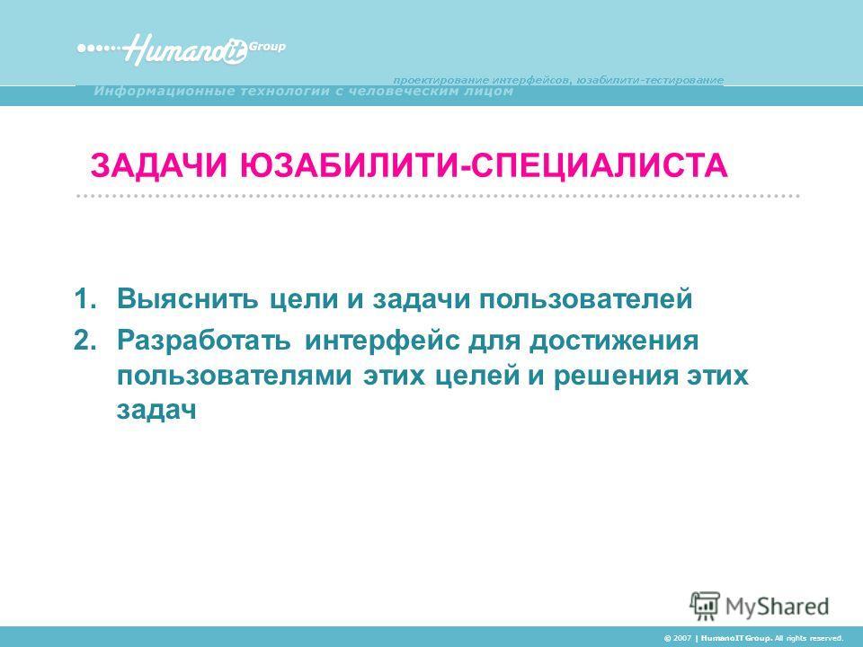 ЗАДАЧИ ЮЗАБИЛИТИ-СПЕЦИАЛИСТА © 2007 | HumanoIT Group. All rights reserved. 1. Выяснить цели и задачи пользователей 2. Разработать интерфейс для достижения пользователями этих целей и решения этих задач