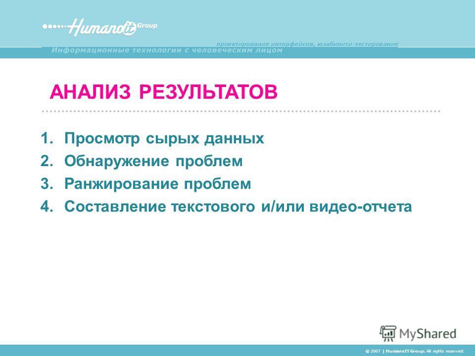 АНАЛИЗ РЕЗУЛЬТАТОВ © 2007 | HumanoIT Group. All rights reserved. 1. Просмотр сырых данных 2. Обнаружение проблем 3. Ранжирование проблем 4. Составление текстового и/или видео-отчета