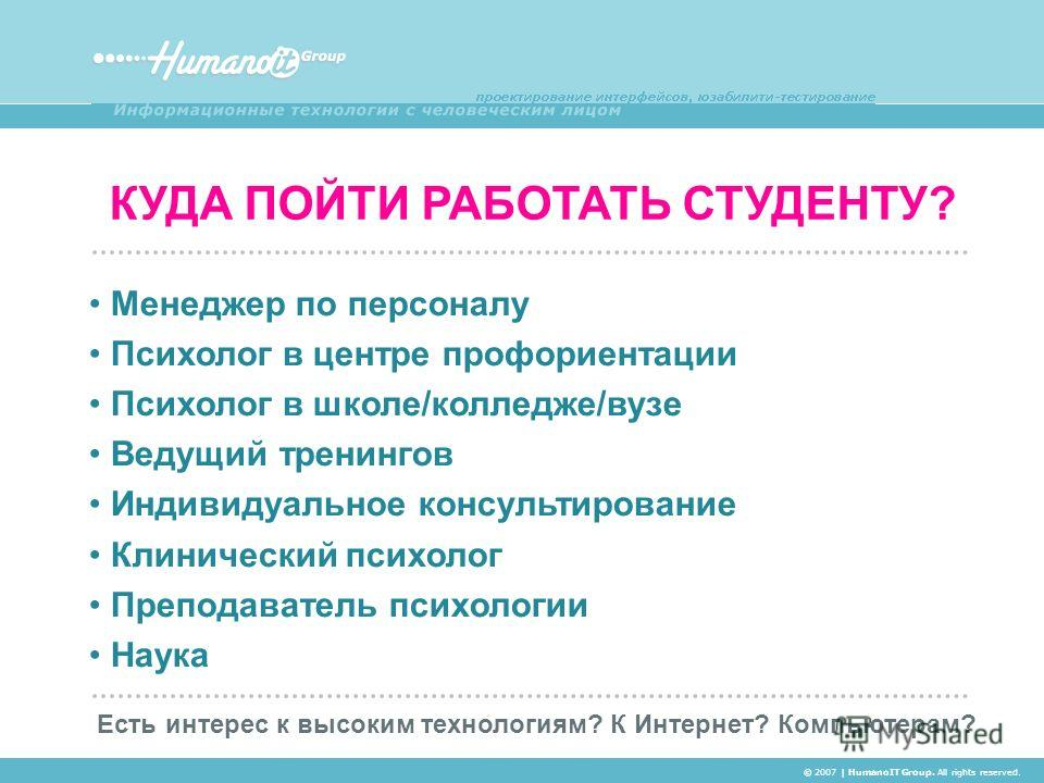 КУДА ПОЙТИ РАБОТАТЬ СТУДЕНТУ? © 2007 | HumanoIT Group. All rights reserved. Менеджер по персоналу Психолог в центре профориентации Психолог в школе/колледже/вузе Ведущий тренингов Индивидуальное консультирование Клинический психолог Преподаватель пси
