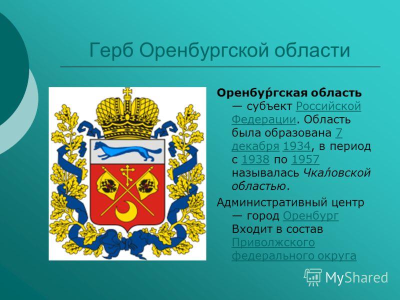 Герб Оренбургской области Оренбу́ргская о́бласть субъект Российской Федерации. Область была образована 7 декабря 1934, в период с 1938 по 1957 называлась Чка́ловской о́бластью.Российской Федерации7 декабря193419381957 Административный центр город Оре