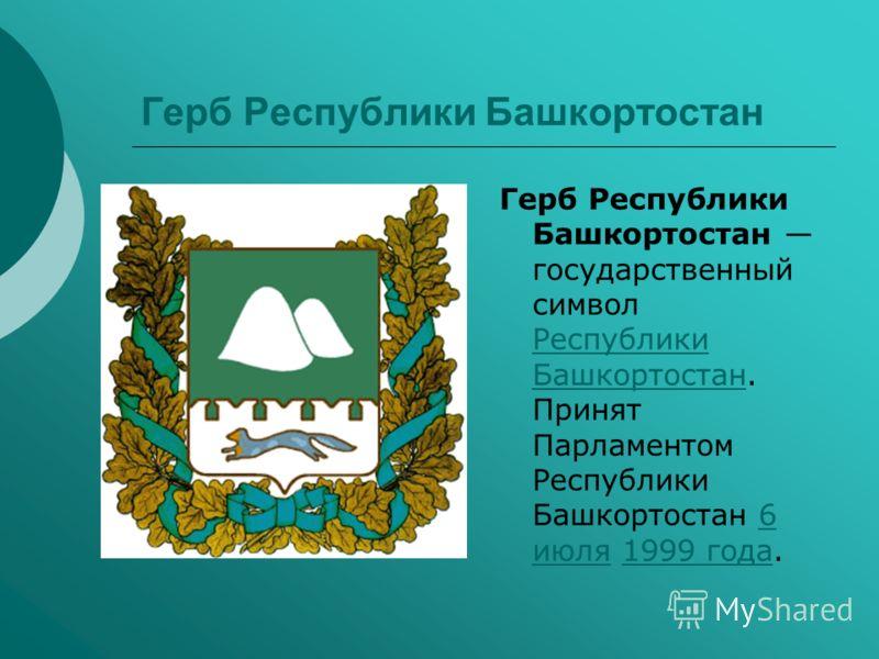 Герб Республики Башкортостан Герб Республики Башкортостан государственный символ Республики Башкортостан. Принят Парламентом Республики Башкортостан 6 июля 1999 года. Республики Башкортостан6 июля1999 года
