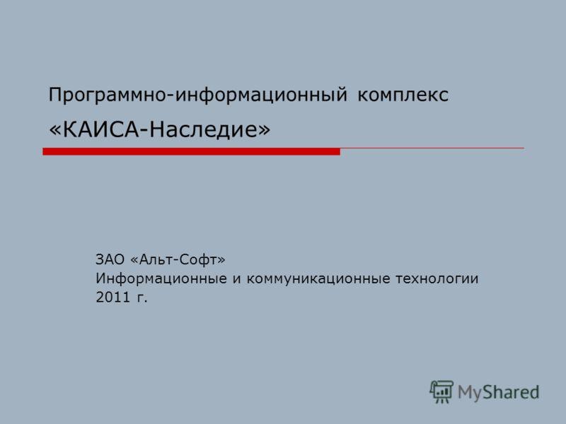 Программно-информационный комплекс «КАИСА-Наследие» ЗАО «Альт-Софт» Информационные и коммуникационные технологии 2011 г.