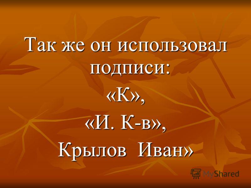 Так же он использовал подписи: «К», «И. К-в», Крылов Иван»