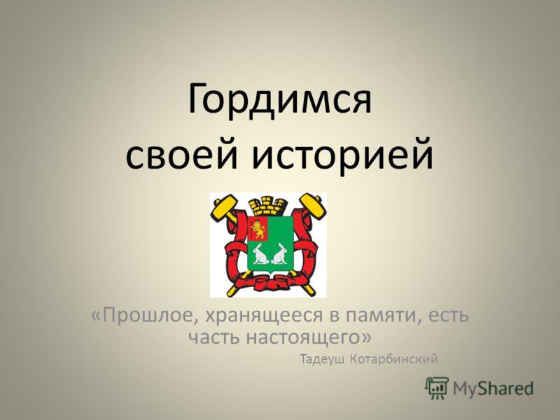 Гордимся своей историей «Прошлое, хранящееся в памяти, есть часть настоящего» Тадеуш Котарбинский