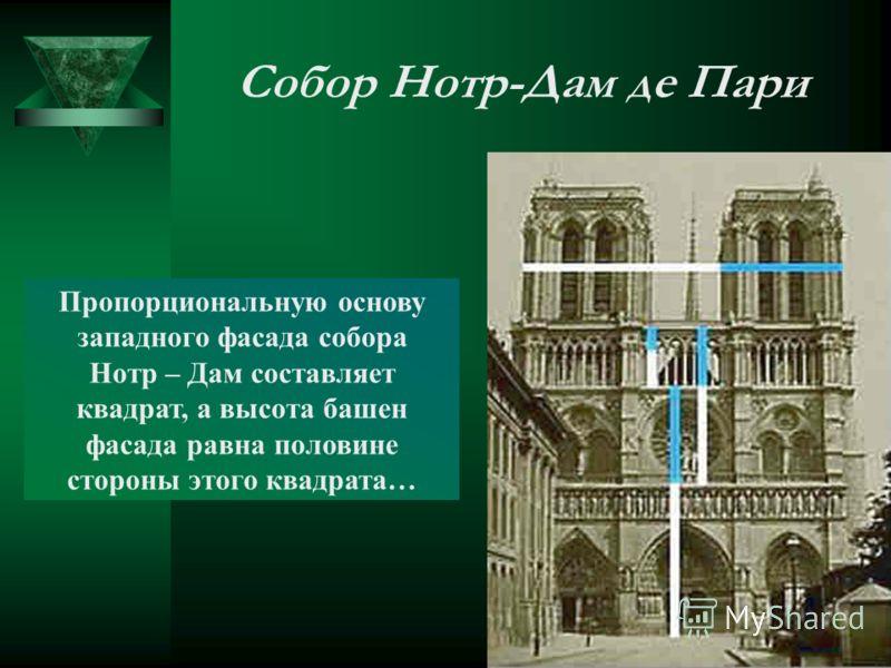 Собор Нотр-Дам де Пари Пропорциональную основу западного фасада собора Нотр – Дам составляет квадрат, а высота башен фасада равна половине стороны этого квадрата…