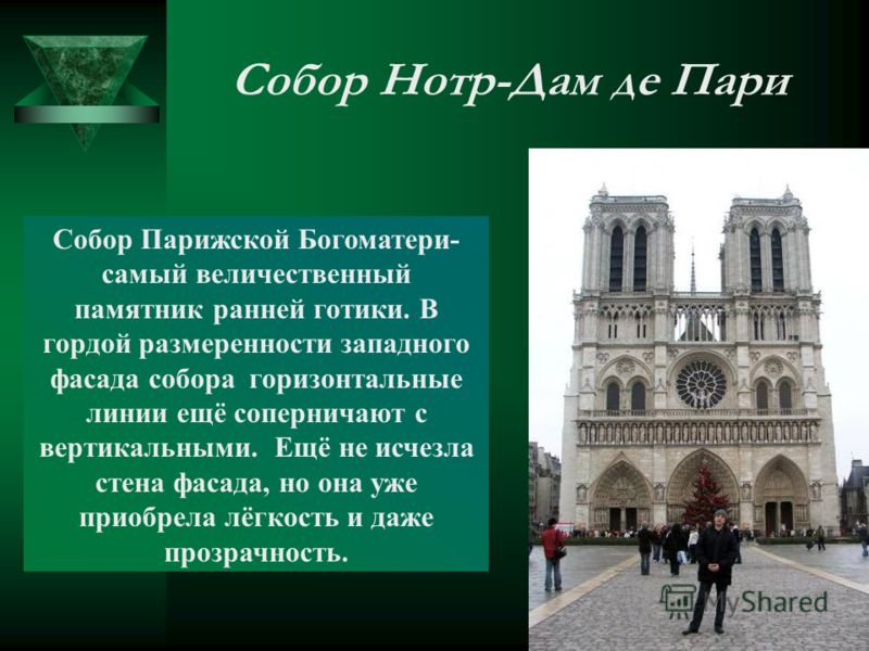Собор Нотр-Дам де Пари Собор Парижской Богоматери- самый величественный памятник ранней готики. В гордой размеренности западного фасада собора горизонтальные линии ещё соперничают с вертикальными. Ещё не исчезла стена фасада, но она уже приобрела лёг