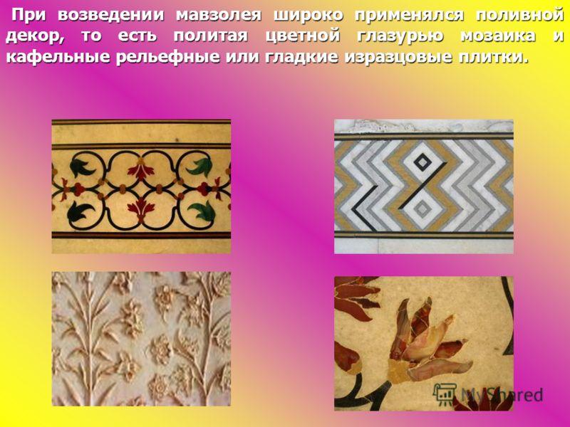 При возведении мавзолея широко применялся поливной декор, то есть политая цветной глазурью мозаика и кафельные рельефные или гладкие изразцовые плитки. При возведении мавзолея широко применялся поливной декор, то есть политая цветной глазурью мозаика