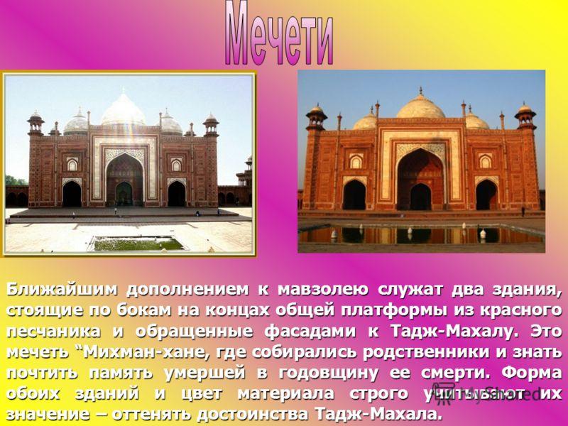 Ближайшим дополнением к мавзолею служат два здания, стоящие по бокам на концах общей платформы из красного песчаника и обращенные фасадами к Тадж-Махалу. Это мечеть Михман-хане, где собирались родственники и знать почтить память умершей в годовщину е