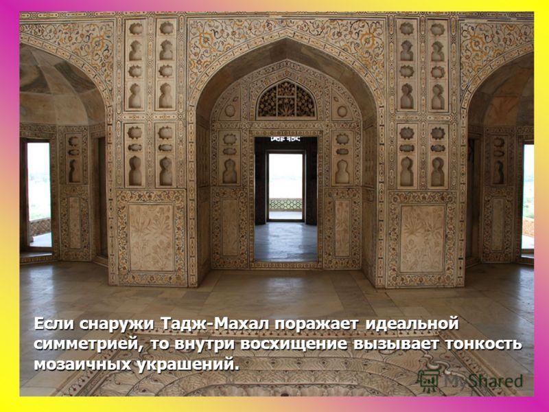 Если снаружи Тадж-Махал поражает идеальной симметрией, то внутри восхищение вызывает тонкость мозаичных украшений.