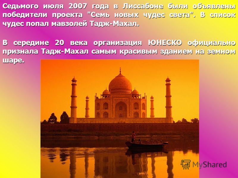Седьмого июля 2007 года в Лиссабоне были объявлены победители проекта Семь новых чудес света. В список чудес попал мавзолей Тадж-Махал. В середине 20 века организация ЮНЕСКО официально признала Тадж-Махал самым красивым зданием на земном шаре.