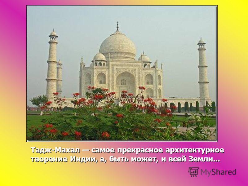 Тадж-Махал самое прекрасное архитектурное творение Индии, а, быть может, и всей Земли...