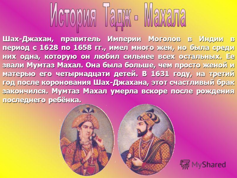 Шах-Джахан, правитель Империи Моголов в Индии в период с 1628 по 1658 гг., имел много жен, но была среди них одна, которую он любил сильнее всех остальных. Ее звали Мумтаз Махал. Она была больше, чем просто женой и матерью его четырнадцати детей. В 1