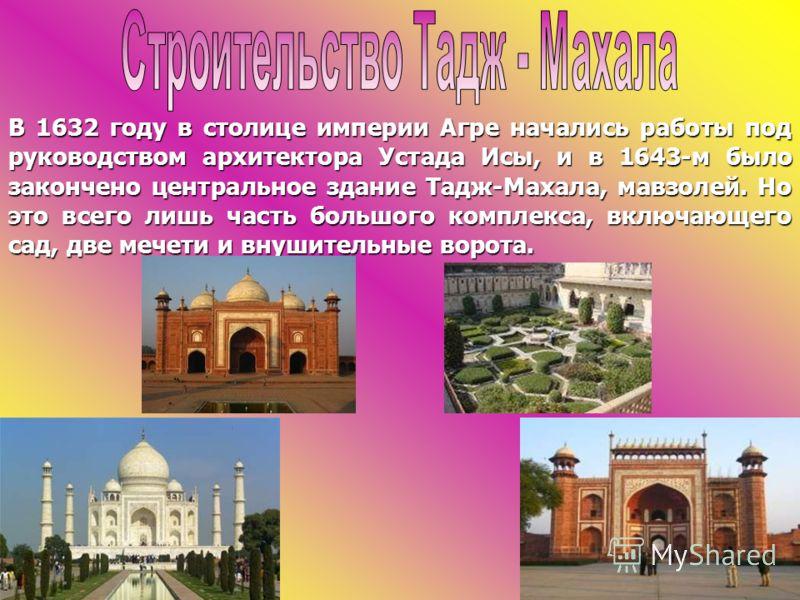 В 1632 году в столице империи Агре начались работы под руководством архитектора Устада Исы, и в 1643-м было закончено центральное здание Тадж-Махала, мавзолей. Но это всего лишь часть большого комплекса, включающего сад, две мечети и внушительные вор