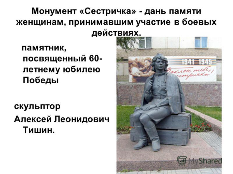 Монумент «Сестричка» - дань памяти женщинам, принимавшим участие в боевых действиях. памятник, посвященный 60- летнему юбилею Победы скульптор Алексей Леонидович Тишин.