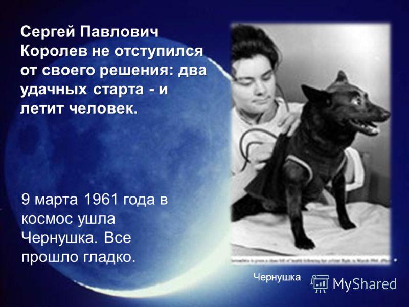 9 марта 1961 года в космос ушла Чернушка. Все прошло гладко. Чернушка Сергей Павлович Королев не отступился от своего решения: два удачных старта - и летит человек.