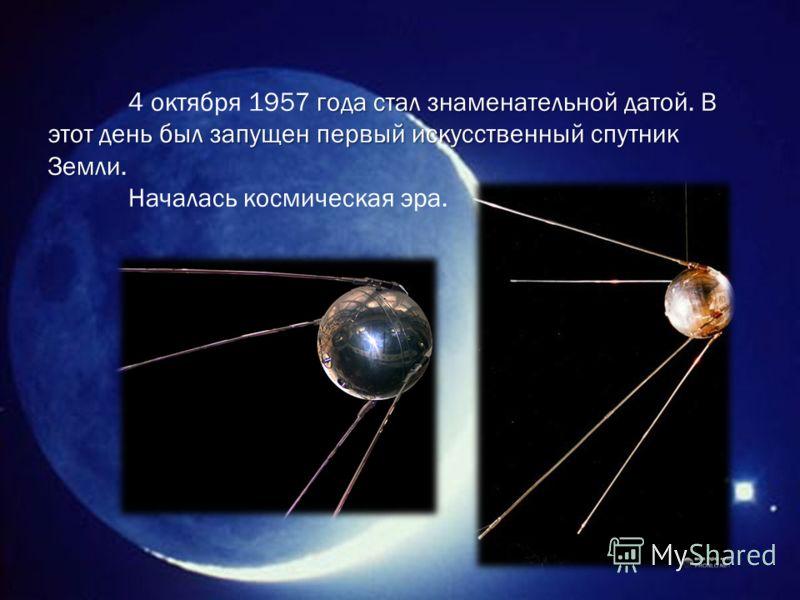 года стал знаменательной датой. В этот день был запущен первый искусственный спутник Земли. 4 октября 1957 года стал знаменательной датой. В этот день был запущен первый искусственный спутник Земли. Началась космическая эра.