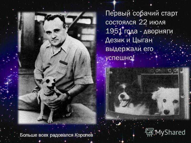 Первый собачий старт состоялся 22 июля 1951 года - дворняги Дезик и Цыган выдержали его успешно! Больше всех радовался Королев
