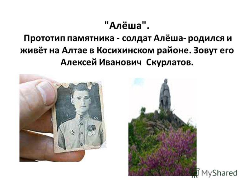 Алёша. Прототип памятника - солдат Алёша- родился и живёт на Алтае в Косихинском районе. Зовут его Алексей Иванович Скурлатов.