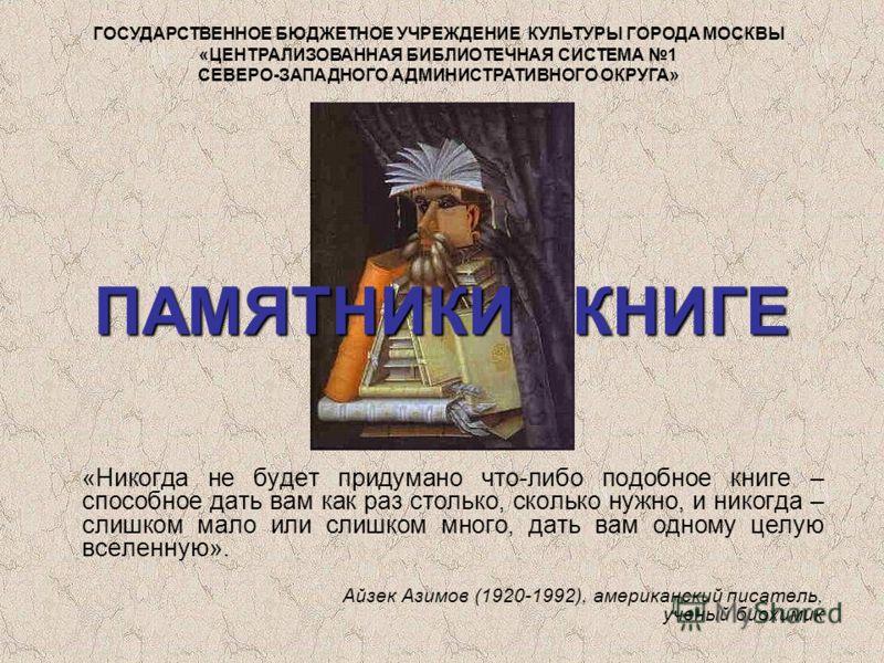 ПАМЯТНИКИ КНИГЕ «Никогда не будет придумано что-либо подобное книге – способное дать вам как раз столько, сколько нужно, и никогда – слишком мало или слишком много, дать вам одному целую вселенную». Айзек Азимов (1920-1992), американский писатель, уч