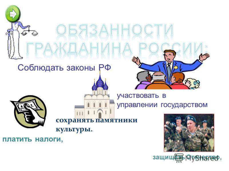 платить налоги, сохранять памятники культуры. защищать Отечество, участвовать в управлении государством Соблюдать законы РФ