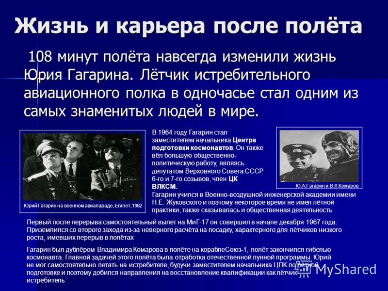 Жизнь и карьера после полёта 108 минут полёта навсегда изменили жизнь Юрия Гагарина. Лётчик истребительного авиационного полка в одночасье стал одним из самых знаменитых людей в мире. Юрий Гагарин на военном авиапараде, Египет,1962 В 1964 году Гагари