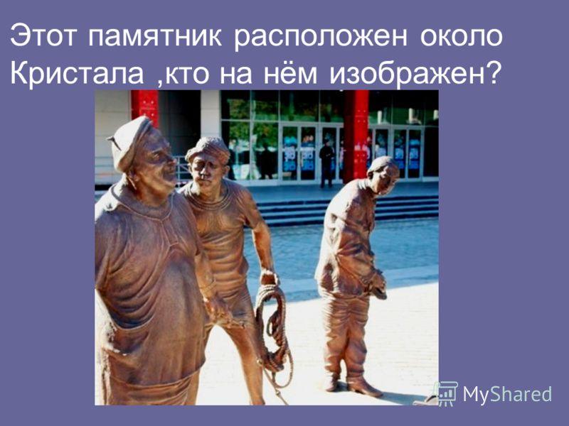 Этот памятник расположен около Кристала,кто на нём изображен?