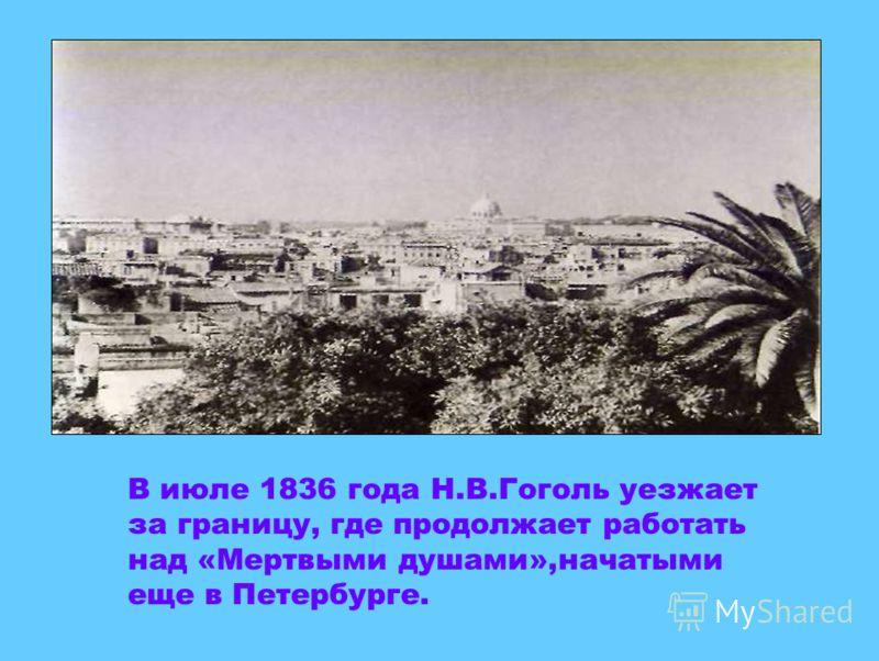 В июле 1836 года Н.В.Гоголь уезжает за границу, где продолжает работать над «Мертвыми душами»,начатыми еще в Петербурге.
