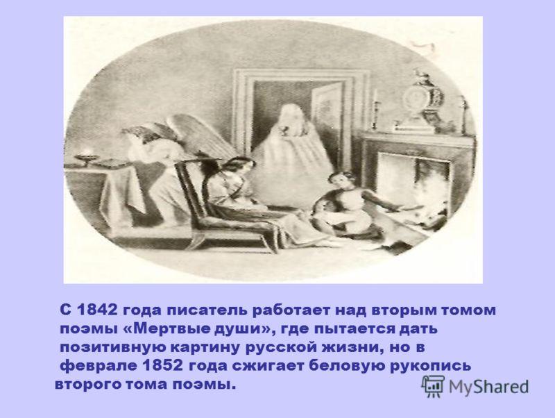 С 1842 года писатель работает над вторым томом поэмы «Мертвые души», где пытается дать позитивную картину русской жизни, но в феврале 1852 года сжигает беловую рукопись второго тома поэмы.