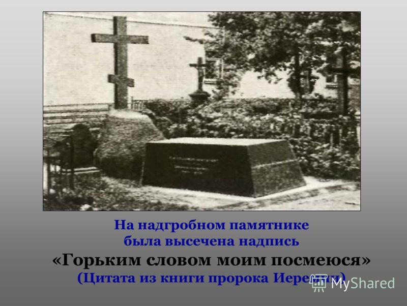 На надгробном памятнике была высечена надпись «Горьким словом моим посмеюся» (Цитата из книги пророка Иеремии)