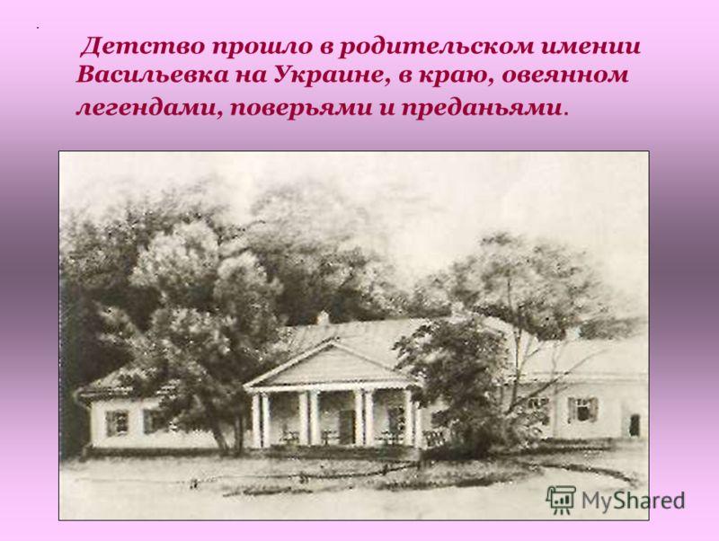 . Детство прошло в родительском имении Васильевка на Украине, в краю, овеянном легендами, поверьями и преданьями.